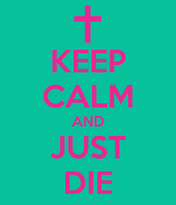 KEEP CALM AND JUST DIE