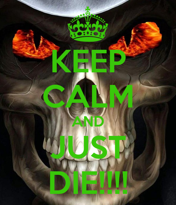 KEEP CALM AND JUST DIE!!!!