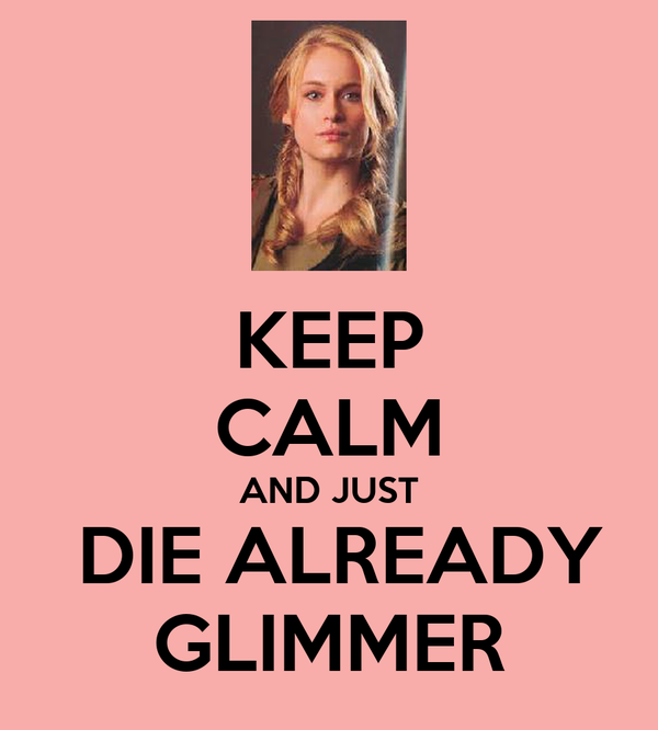 KEEP CALM AND JUST  DIE ALREADY GLIMMER