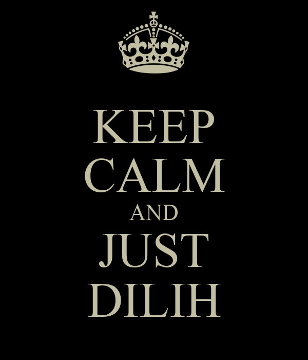 KEEP CALM AND JUST DILIH