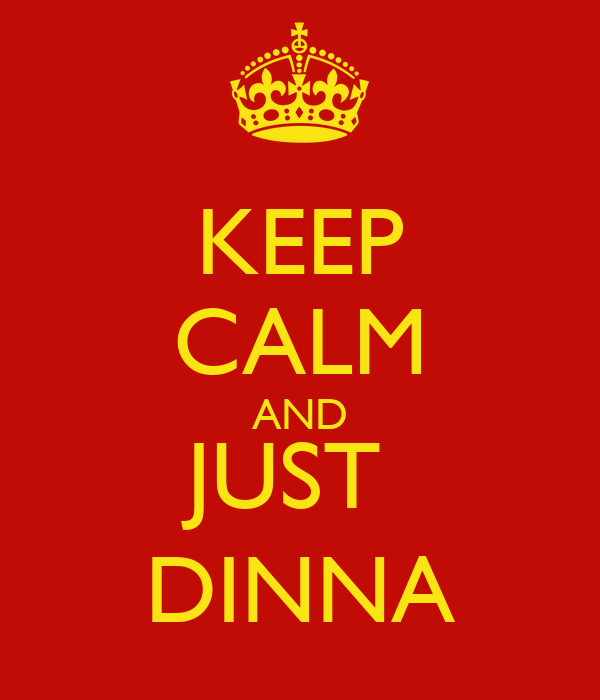 KEEP CALM AND JUST  DINNA