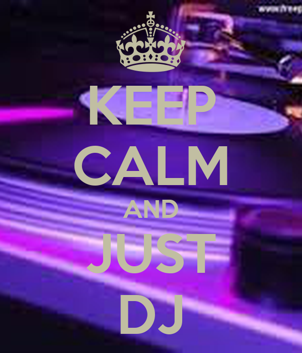 KEEP CALM AND JUST DJ