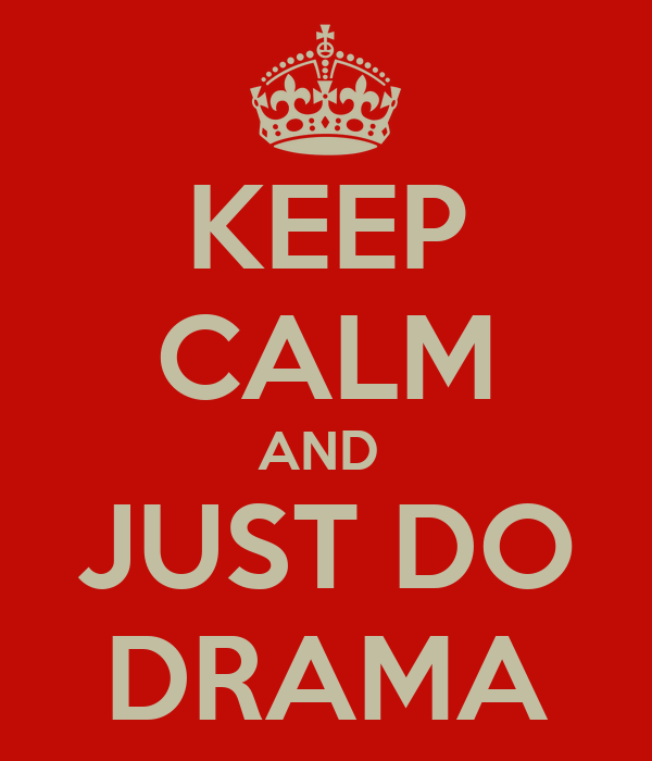 KEEP CALM AND  JUST DO DRAMA