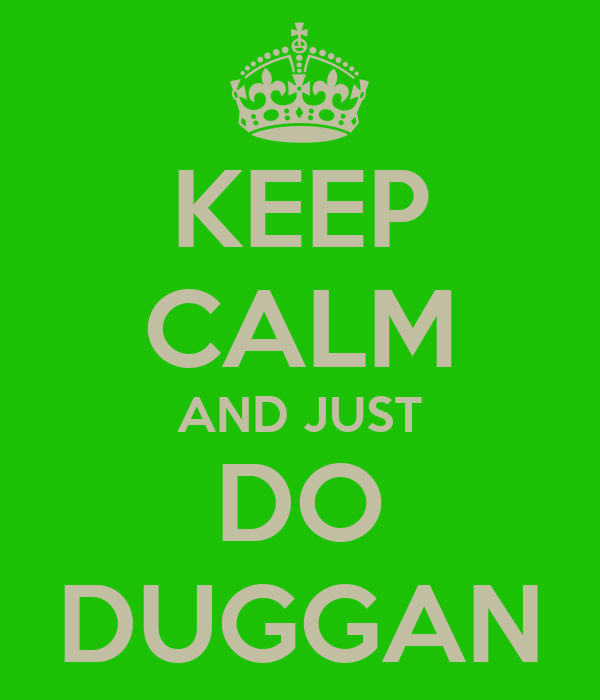 KEEP CALM AND JUST DO DUGGAN