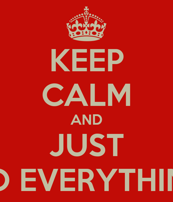 KEEP CALM AND JUST DO EVERYTHING