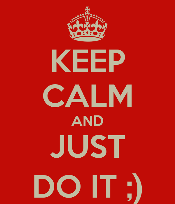 KEEP CALM AND JUST DO IT ;)