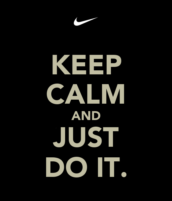 KEEP CALM AND JUST DO IT.