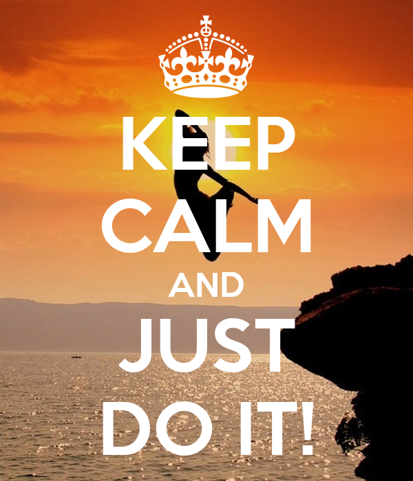 KEEP CALM AND JUST DO IT!