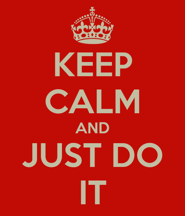 KEEP CALM AND JUST DO IT