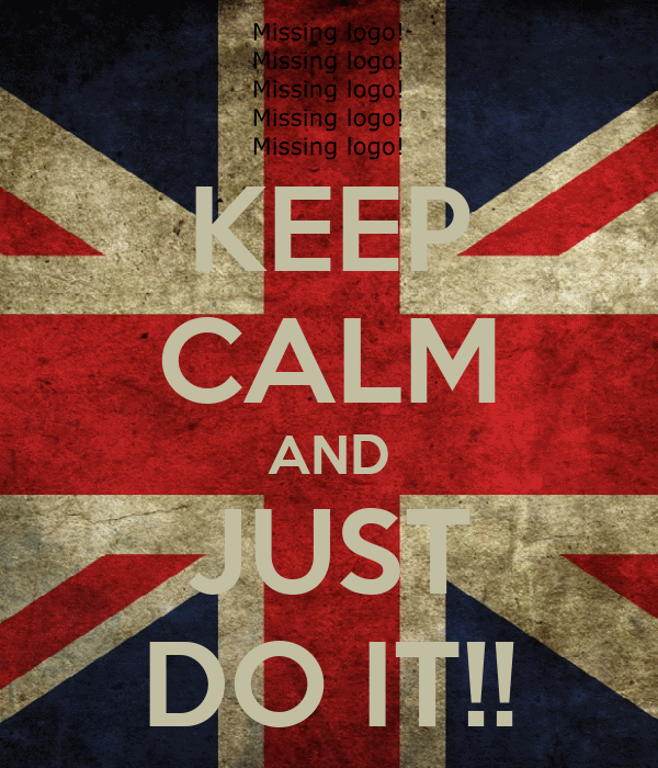 KEEP CALM AND JUST DO IT!!