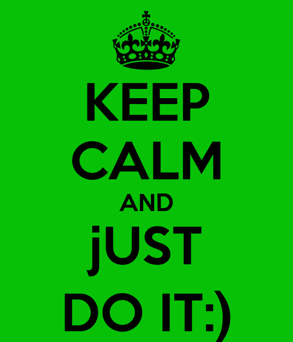 KEEP CALM AND jUST DO IT:)
