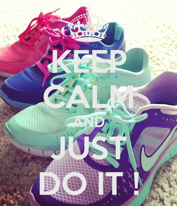 KEEP CALM AND JUST DO IT !