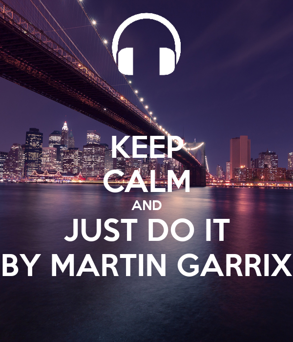 KEEP CALM AND JUST DO IT BY MARTIN GARRIX