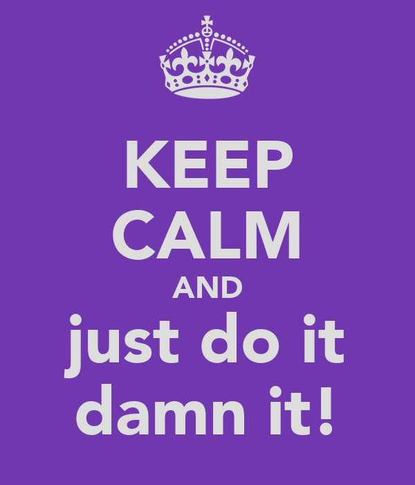 KEEP CALM AND just do it damn it!