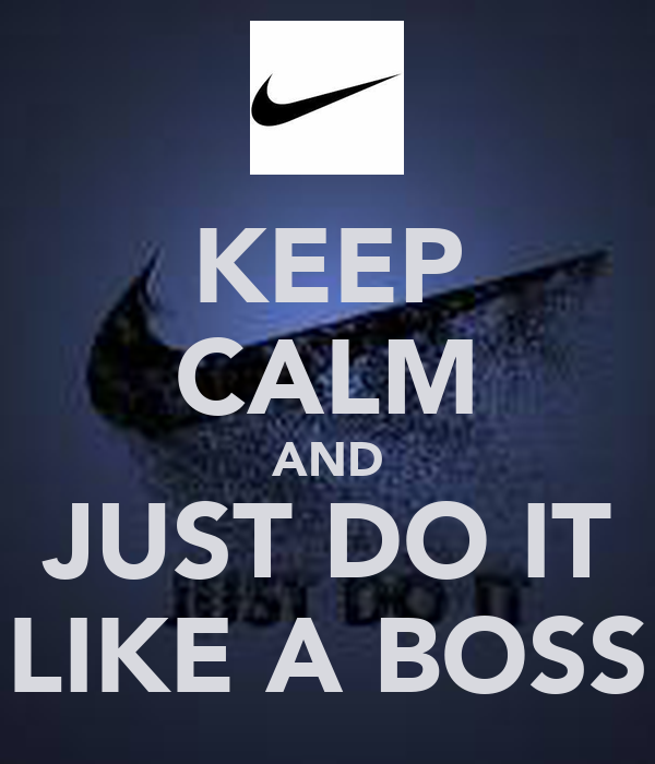 KEEP CALM AND JUST DO IT LIKE A BOSS