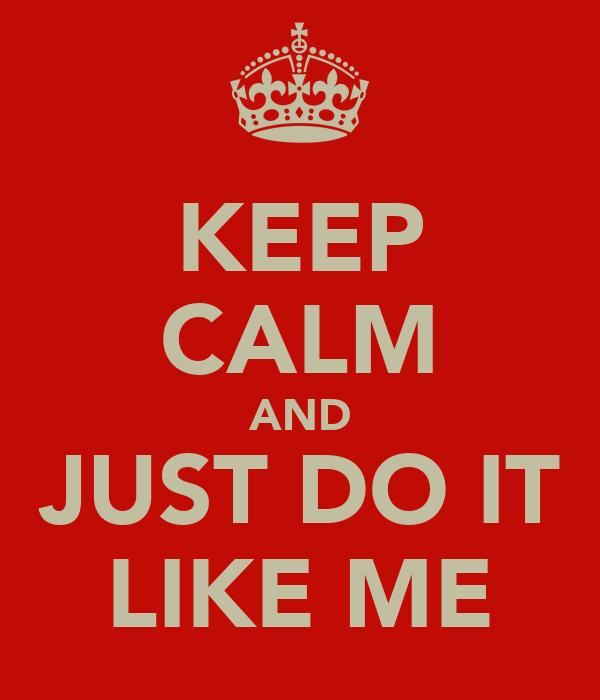 KEEP CALM AND JUST DO IT LIKE ME