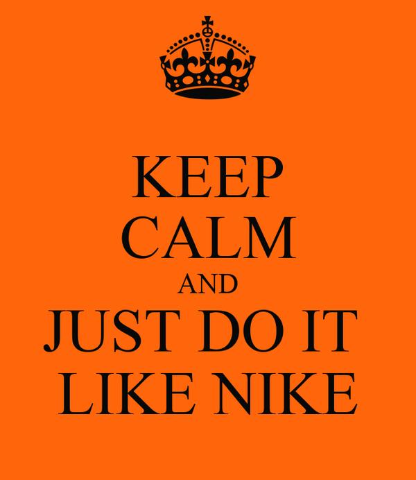 KEEP CALM AND JUST DO IT  LIKE NIKE