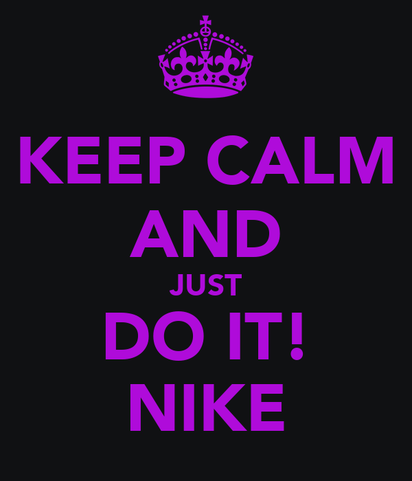 KEEP CALM AND JUST DO IT! NIKE