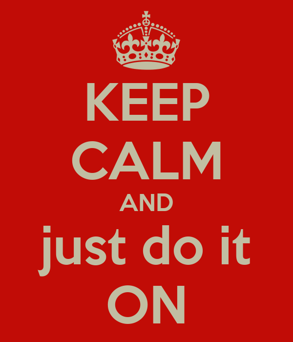 KEEP CALM AND just do it ON