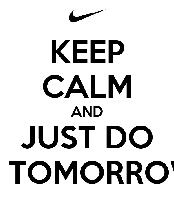 KEEP CALM AND JUST DO IT TOMORROW