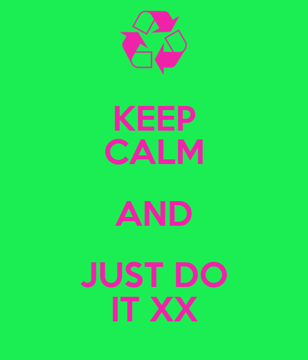 KEEP CALM AND JUST DO IT XX