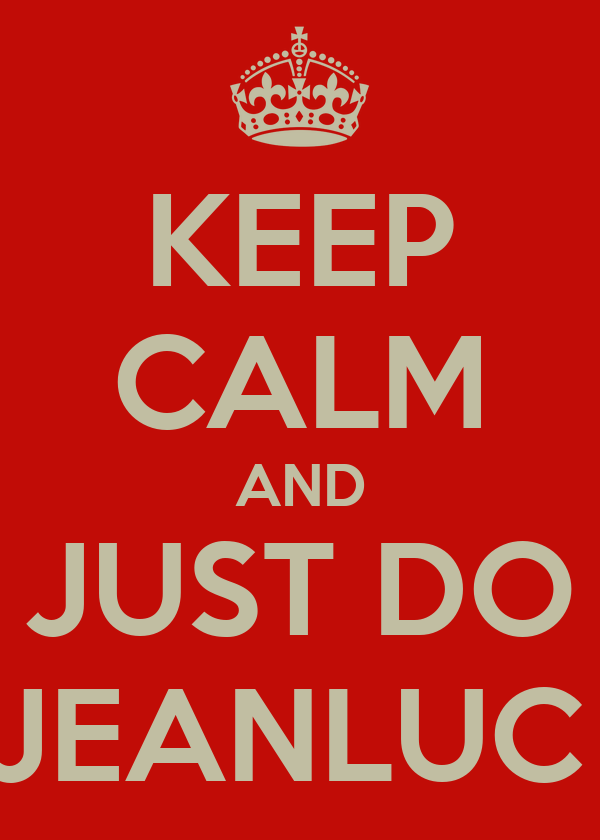 KEEP CALM AND JUST DO JEANLUC