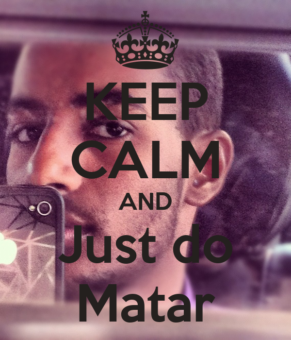 KEEP CALM AND Just do Matar