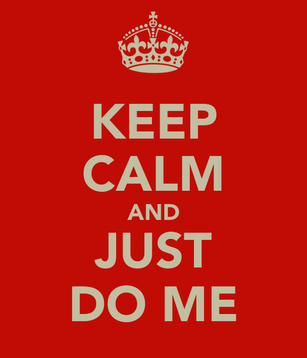 KEEP CALM AND JUST DO ME