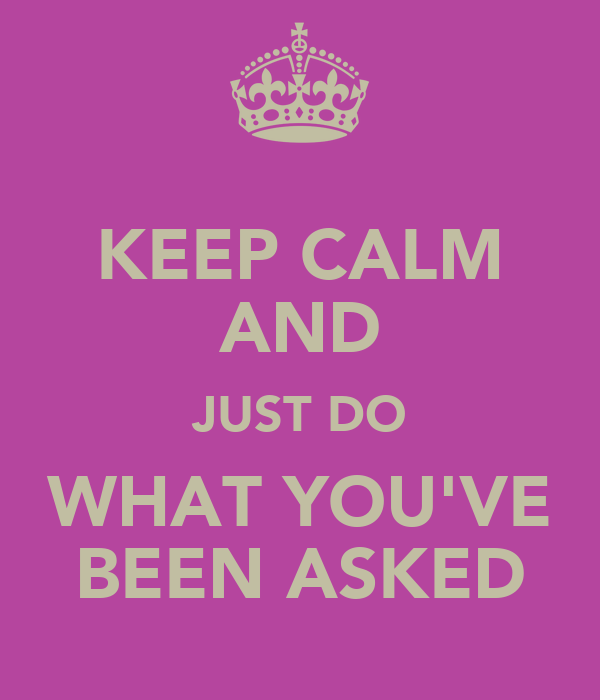 KEEP CALM AND JUST DO WHAT YOU'VE BEEN ASKED