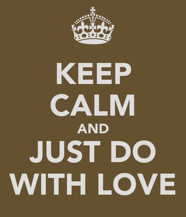 KEEP CALM AND JUST DO WITH LOVE