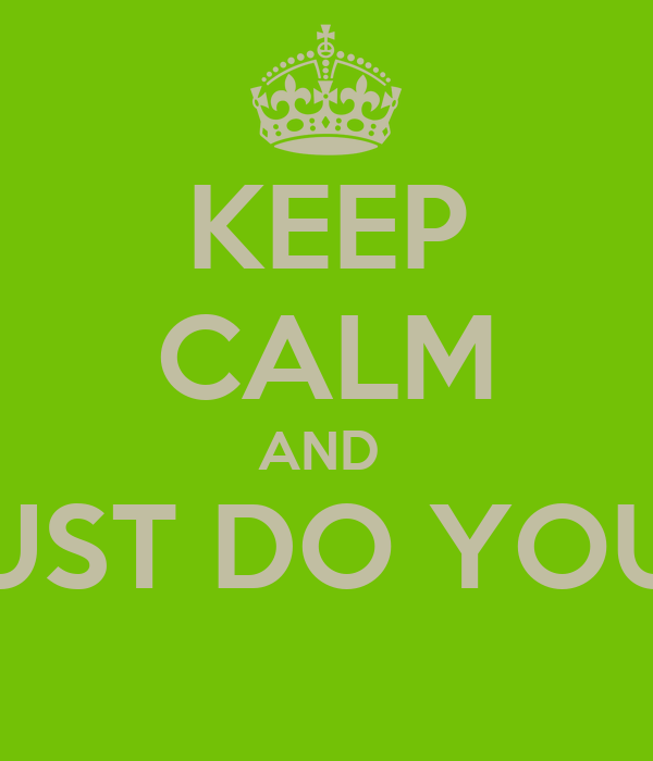 KEEP CALM AND  JUST DO YOU!