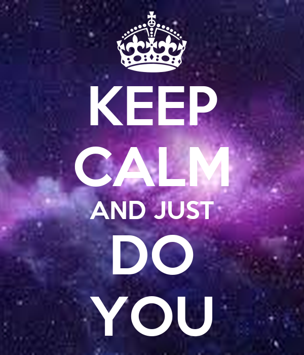 KEEP CALM AND JUST DO YOU