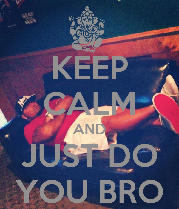KEEP CALM AND JUST DO YOU BRO
