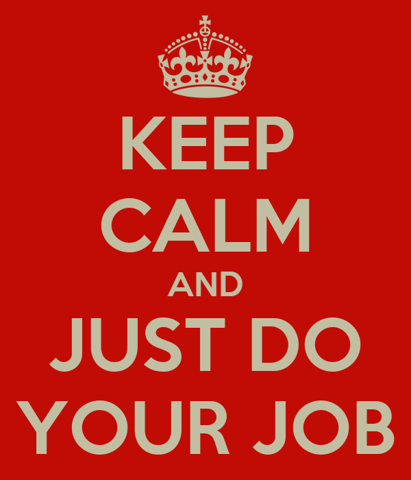 KEEP CALM AND JUST DO YOUR JOB
