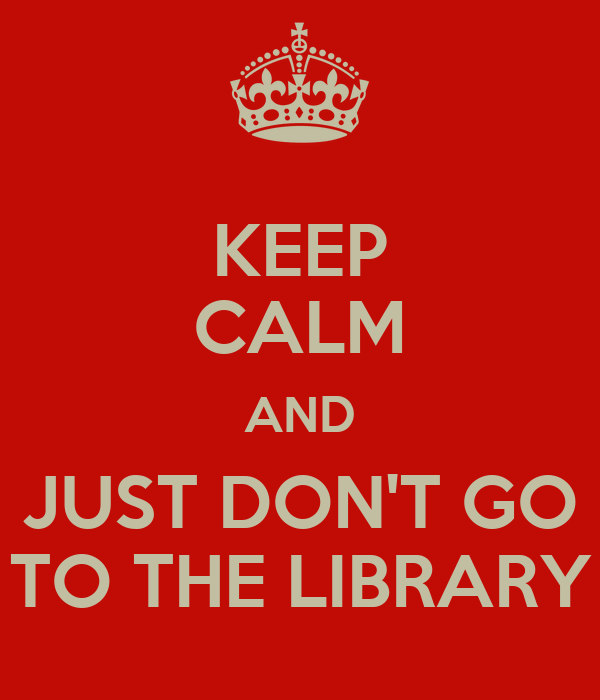 KEEP CALM AND JUST DON'T GO TO THE LIBRARY