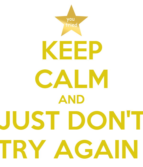 KEEP CALM AND JUST DON'T TRY AGAIN