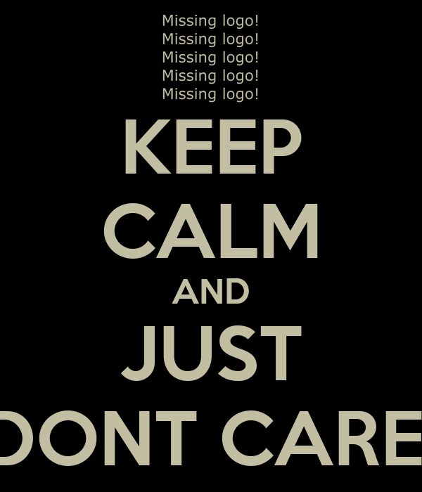 KEEP CALM AND JUST DONT CARE!