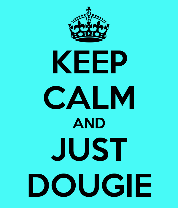 KEEP CALM AND JUST DOUGIE