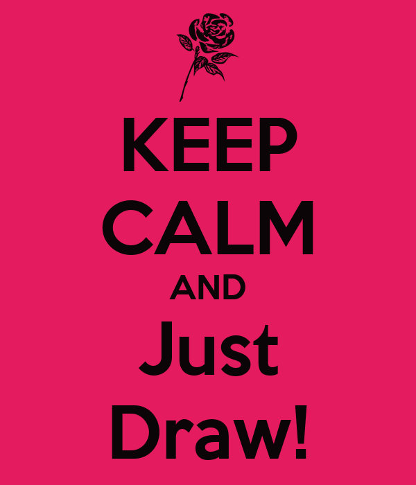KEEP CALM AND Just Draw!