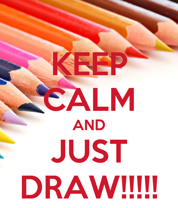 KEEP CALM AND JUST DRAW!!!!!