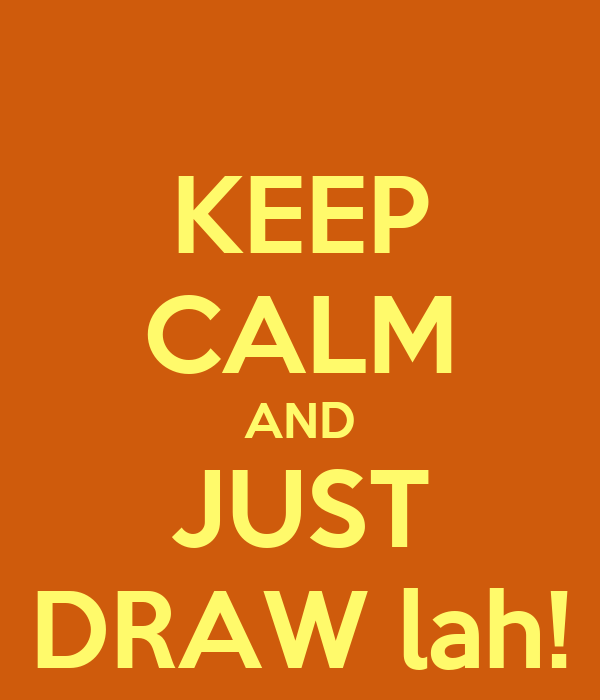 KEEP CALM AND JUST DRAW lah!