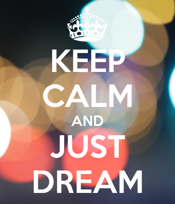 KEEP CALM AND JUST DREAM