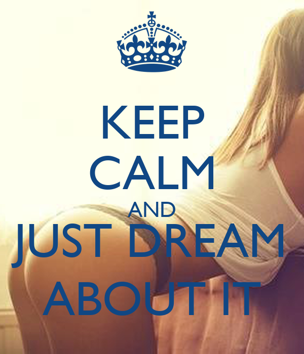 KEEP CALM AND JUST DREAM ABOUT IT