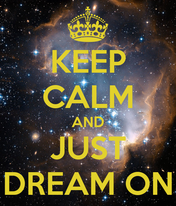 KEEP CALM AND JUST DREAM ON