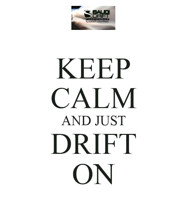 KEEP CALM AND JUST DRIFT ON
