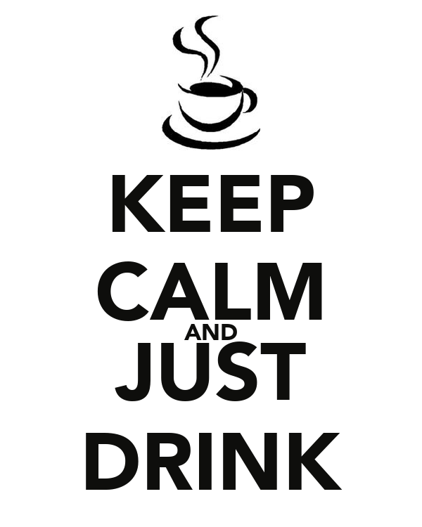 KEEP CALM AND JUST DRINK