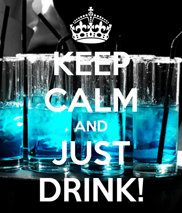 KEEP CALM AND JUST DRINK!