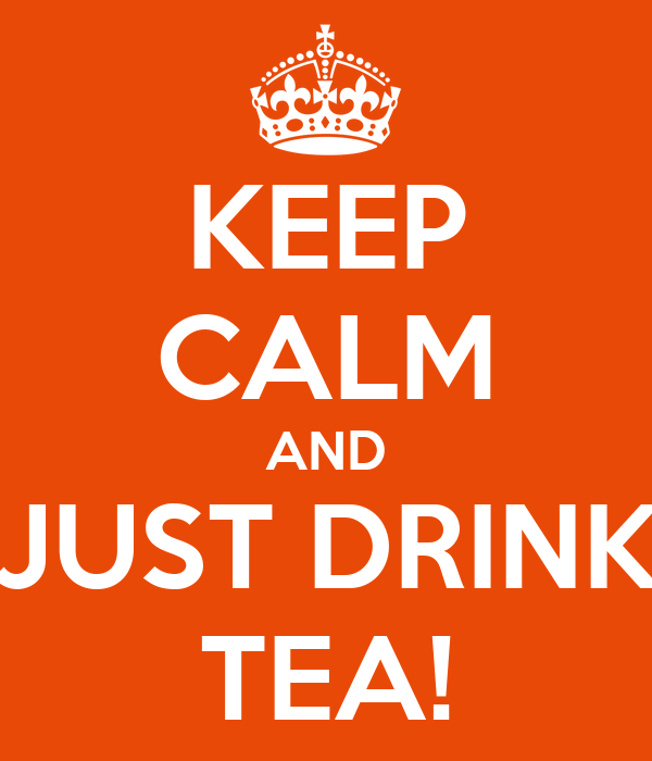 KEEP CALM AND JUST DRINK TEA!