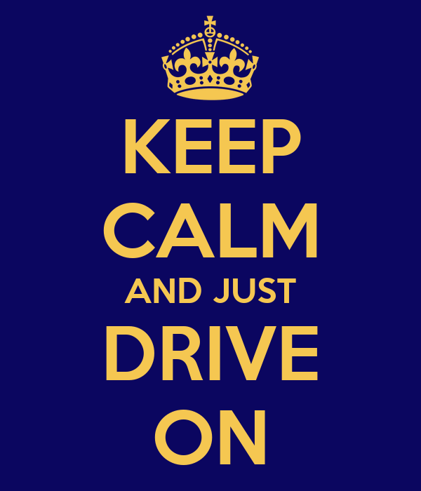 KEEP CALM AND JUST DRIVE ON