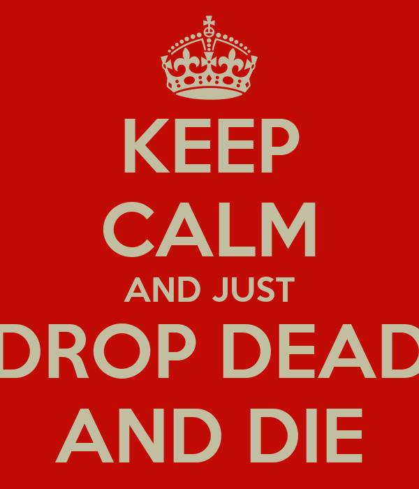 KEEP CALM AND JUST DROP DEAD AND DIE